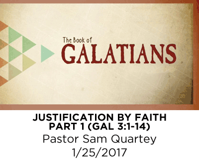 Justification By Faith - Part 1 - Galatians 3:1-14 - Pastor Sam Quartey