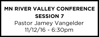 MN River Valley Conf. – Session 7 - Pastor Jamey Vangelder