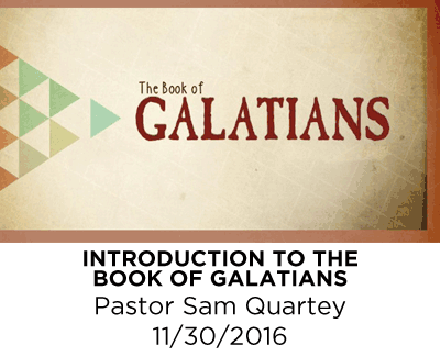 Introduction to the Book of Galatians - Pastor Sam Quartey