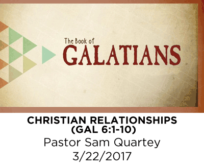 Christian Relationships - Galatians 6:1-10 - Pastor Sam Quartey