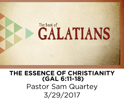 The Essence of Christianity - Galatians 6:11-18 - Pastor Sam Quartey