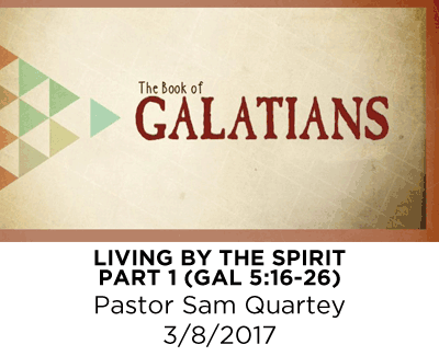 Living by the Spirit - Part 1 - Galatians 5:16-26 - Pastor Sam Quartey