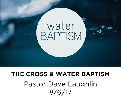 The Cross & Water Baptism- Pastor Dave Laughlin