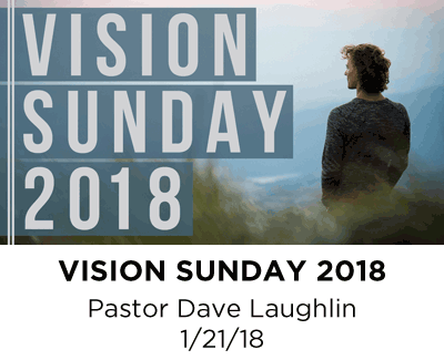 Vision Sunday 2018 - Pastor Dave Laughlin