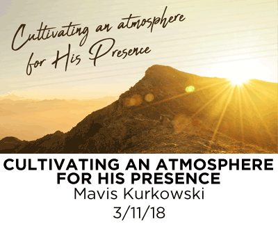 Cultivating an Atmosphere for His Presence - Mavis Kurkowski